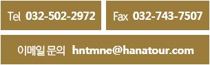 Tel 032-502-2972 Fax 032-743-7507 이메일문의 hntmne@hanatour.com